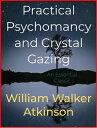 Practical Psychomancy and Crystal Gazing【電子書籍】[ William Walker Atkinson ]