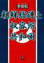 朝鮮総連と収容所共和国(小学館文庫)【電子書籍】[ 李英和 ]