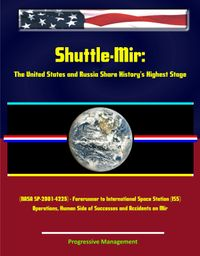 Shuttle-Mir: The United States and Russia Share History's Highest Stage (NASA SP-2001-4225) - Forerunner to International Space Station (ISS) Operations Human Side of Successes and Accidents on Mir【電子書籍】[ Progressive Management ]