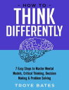 How to Think Differently: 7 Easy Steps to Master Mental Models, Critical Thinking, Decision Making & Problem Solving【電子書籍..
