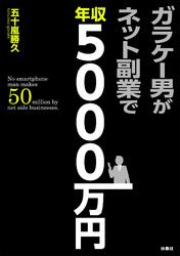 ガラケー男がネット副業で年収5000万円【電子書籍】[ 五十嵐勝久 ]