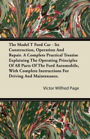 The Model T Ford Car - Its Construction, Operation And Repair. A Complete Practical Treatise Explaining The ��