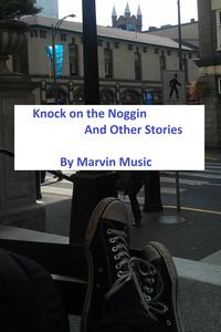 Knock on the Noggin and Other Stories【電子書籍】[ Marvin Music Jr ]