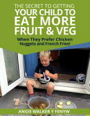 The Secret To Getting Your Children To Eat More Fruit & Veg When They Prefer Chicken Nuggets and Fries!