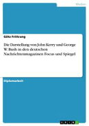 Die Darstellung von John Kerry und George W. Bush in den deutschen Nachrichtenmagazinen Focus und Spiegel