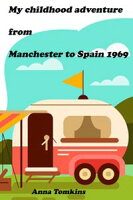 My Childhood Adventure From Manchester to Spain 1969【電子書籍】[ Anna Tomkins ]