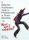 A Reflective Practitioner��s Guide to (Mis)Adventures in Drama Education - or - What Was I Thinking?