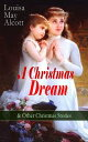 A Christmas Dream & Other Christmas Stories by Louisa May AlcottMerry Christmas, What the Bell Saw and Said, Becky's Christmas Dream, The Abbot's Ghost, Kitty's Class Day and Other Tales & Poems【電子書籍】[ Louisa May Alcott ]