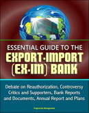 Essential Guide to the Export-Import (Ex-Im) Bank: Debate on Reauthorization, Controversy, Critics and Suppo��