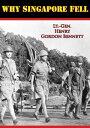 Why Singapore Fell【電子書籍】[ Lt.-Gen. Henry Gordon Bennett ]