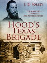 Hood's Texas Brigade, Its Marches, Its Battles, Its Achievements【電子書籍】[ J. B. Polley ]