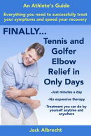 Tennis and Golfer Elbow Relief in Only Days: Everything you need to successfully treat your symptoms and spe��