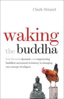 Waking the Buddha: How the Most Dynamic and Empowering Buddhist Movement in History Is Changing Our Concept ��