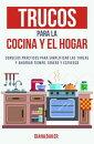 Trucos para la cocina y el hogar: Consejos pr���cticos para simplificar las tareas y ahorrar tiempo, dinero y esfuerzo