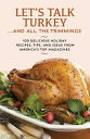 Let 039 s Talk Turkey . . . And All the Trimmings 100 Delicious Holiday Recipes, Tips, and Ideas from America 039 s Top Magazines【電子書籍】 Hearst