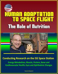 Human Adaptation to Space Flight: The Role of Nutrition - Conducting Research on the ISS Space Station Energy Metabolism Muscle Protein Bone and Cardiovascular Health Eyes and Ophthalmic Changes【電子書籍】[ Progressive Management ]