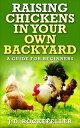 Raising Chickens in Your Own Backyard: A Beginner's Guide【電子書籍】[ J.D. Rockefeller ]