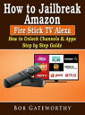 How To Jailbreak Amazon Fire Stick TV Alexa: How to Unlock Channels & Apps Step by Step Guide【電子書籍】[ Bob Gateworthy ]