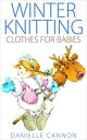 Winter Knitting Clothes for Babies【電子書籍】 Danielle Cannon