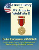 A Brief History of the U.S. Army in World War II: The U.S. Army Campaigns of World War II - Europe, Pacific,��