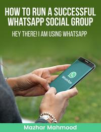 HOW to Run a Successful WhatsApp Social GROUP: HEY There I am Using WHATSAPP【電子書籍】[ Mazhar Mahmood ]