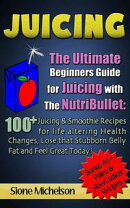 Juicing: The Ultimate Beginners Guide for Juicing with the NutriBullet: 100 + Juicing and Smoothie Recipes f��
