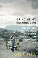 Bring Me My Machine GunThe Battle for the Soul of South Africa, from Mandela to Zuma【電子書籍】[ Alec Russell ]