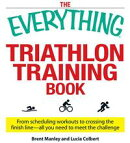 The Everything Triathlon Training Book: From scheduling workouts to crossing the finish line -- all you need��