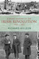 A Short History of the Irish Revolution, 1912 to 1927: From the Ulster Crisis to the formation of the Irish ��