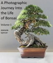 A Photographic Journey Into The Life of Bonsai Volume 1【電子書籍】 Adelaide Spencer