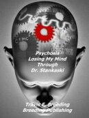Psychosis: Losing My Mind Through Dr. Stankaski Book I