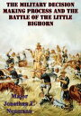 The Military Decision Making Process And The Battle Of The Little Bighorn【電子書籍】[ Major Jonathan T. Neumann U.S. Army ]