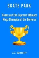 Skate Park: Danny and the Supreme Ultimate Mega Champion of the Entire Universe