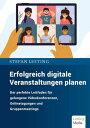 Erfolgreich digitale Veranstaltungen planen Der perfekte Leitfaden f?r gelungene Videokonferenzen, Onlinetagungen und Gruppenmeetings
