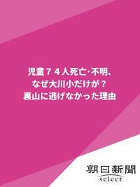 児童74人死亡・不明、なぜ大川小だけが? 裏山に逃げなかった理由【電子書籍】[ 朝日新聞 ]