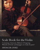 Scale Book for the Violin - Containing a Systematic Method of Fingering, Whereby all Scales and Arpeggios ar��