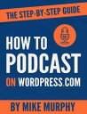 How To Podcast on Wordpress.com: The Step-by-Step Guide【電子書籍】[ Mike Murphy ]