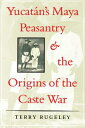 Yucat?n's Maya Peasantry and the Origins of the Caste War【電子書籍】[ Terry Rugeley ]