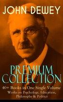 JOHN DEWEY Premium Collection ? 40+ Books in One Single Volume: Works on Psychology, Education, Philosophy ��