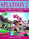 Splatoon 2 Splatfest, Amiibo, Wii U, Nintendo Switch, Download Guide Unofficial【電子書籍】 Chala Dar