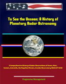 To See the Unseen: A History of Planetary Radar Astronomy - A Comprehensive History of Radar Observations of��