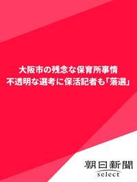 大阪市の残念な保育所事情 不透明な選考に保活記者も「落選」【電子書籍】[ 朝日新聞 ]