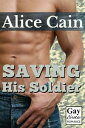 Saving His Soldier [Erotic gay romance]【電子書籍】[ Alice Cain ]