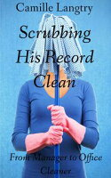 Scrubbing His Record Clean: From Manager to Office Cleaner【電子書籍】[ Camille Langtry ]