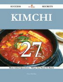 Kimchi 27 Success Secrets - 27 Most Asked Questions On Kimchi - What You Need To Know