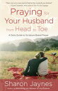Praying for Your Husband from Head to ToeA Daily Guide to Scripture-Based Prayer【電子書籍】[ Sharon Jaynes ]