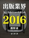 出版業界気になるニュースまとめ2016【電子書籍】[ 鷹野凌 ]