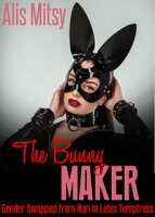 The Bunny Maker: Gender Swapped from Man to Latex Temptress【電子書籍】[ Alis Mitsy ]