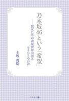 """乃木坂46という「希望」-彼女たちの表現世界が語る""""もうひとつの声"""""""
