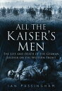 All the Kaiser's MenThe Life and Death of the German Soldier on the Western Front【電子書籍】[ Ian Passingham ]